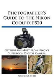 Photographer's Guide to the Nikon Coolpix P520 by Alexander S White