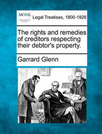 The Rights and Remedies of Creditors Respecting Their Debtor's Property. by Garrard Glenn