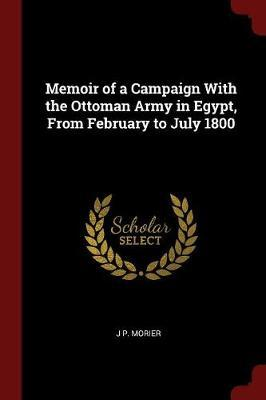 Memoir of a Campaign with the Ottoman Army in Egypt, from February to July 1800 by J P Morier