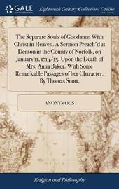 The Separate Souls of Good Men with Christ in Heaven. a Sermon Preach'd at Denton in the County of Norfolk, on January 11, 1714/15. Upon the Death of Mrs. Anna Baker. with Some Remarkable Passages of Her Character. by Thomas Scott, by * Anonymous image
