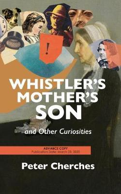 Whistler's Mother's Son and Other Curiosities by Peter Cherches