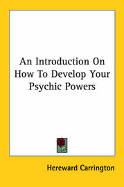 An Introduction on How to Develop Your Psychic Powers by Hereward Carrington