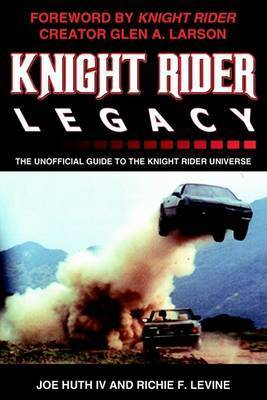 Knight Rider Legacy: The Unofficial Guide to the Knight Rider Universe by Joe Huth IV