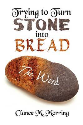 Trying to Turn Stone Into Bread by Clance M. Morring