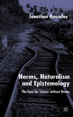 Norms, Naturalism and Epistemology by Jonathan Knowles