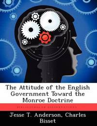 The Attitude of the English Government Toward the Monroe Doctrine by Jesse T Anderson