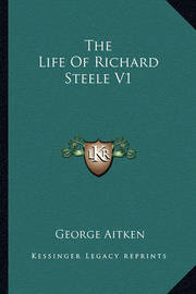 The Life of Richard Steele V1 by George Aitken