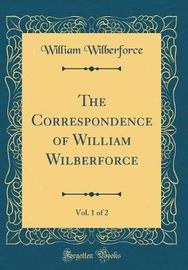 The Correspondence of William Wilberforce, Vol. 1 of 2 (Classic Reprint) by William Wilberforce image