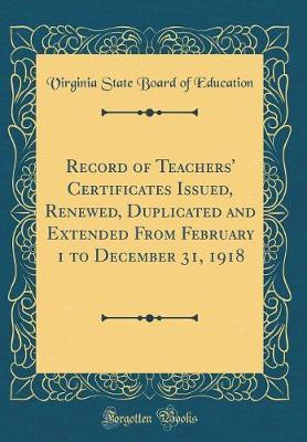 Record of Teachers' Certificates Issued, Renewed, Duplicated and Extended from February 1 to December 31, 1918 (Classic Reprint) by Virginia State Board of Education