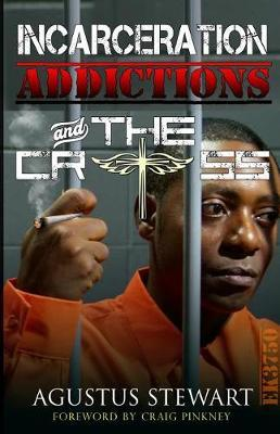 INCARCERATION ADDICTIONS and THE CROSS by Agustus Stewart