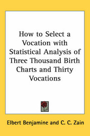 How to Select a Vocation with Statistical Analysis of Three Thousand Birth Charts and Thirty Vocations by Elbert Benjamine