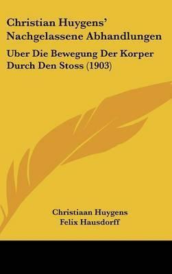 Christian Huygens' Nachgelassene Abhandlungen: Uber Die Bewegung Der Korper Durch Den Stoss (1903) by Christiaan Huygens