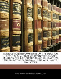 Reissued Patents: Comments on the Decision of the U. S. Supreme Court in the Case of Miller vs. the Bridgeport Brass Co., Practical Effects of the Decision, and Its Warning to Inventors by Henry Howson