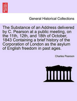 The Substance of an Address Delivered by C. Pearson at a Public Meeting, on the 11th, 12th, and 18th of October, 1843 Containing a Brief History of the Corporation of London as the Asylum of English Freedom in Past Ages. by Charles Pearson image