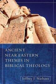 Ancient Near Eastern Themes in Biblical Theology by Jeffrey J. Niehaus