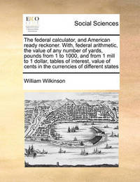 The Federal Calculator, and American Ready Reckoner. With, Federal Arithmetic, the Value of Any Number of Yards, Pounds from 1 to 1000, and from 1 Mill to 1 Dollar, Tables of Interest, Value of Cents in the Currencies of Different States by William Wilkinson