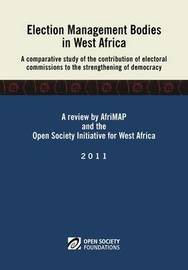 Election Management Bodies in West Africa. A Comparative Study of the Contribution of Electoral Commissions to the Strengthen by Ismaila Madior Fall