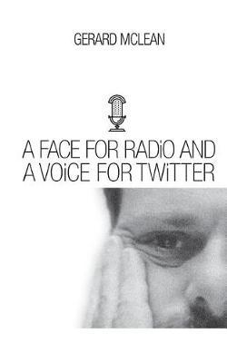 A Face for Radio and a Voice for Twitter by Gerard McLean