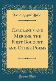 Carolanus and Merone, the First Bouquet, and Other Poems (Classic Reprint) by Irene Angele Baber image