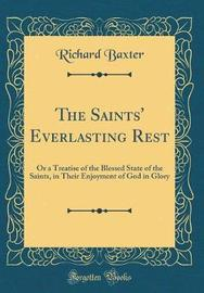 The Saints' Everlasting Rest, or a Treatise of the Blessed State of the Saints, in Their Enjoyment of God in Glory (Classic Reprint) by Richard Baxter