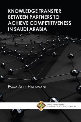 Knowledge Transfer between Partners to Achieve Competitiveness in Saudi Arabia by Esam Adel Halawani