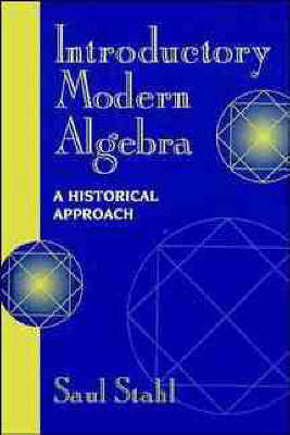 Introductory Modern Algebra: An Historical Approach by Saul Stahl