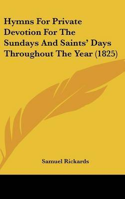 Hymns For Private Devotion For The Sundays And Saints' Days Throughout The Year (1825) by Samuel Rickards