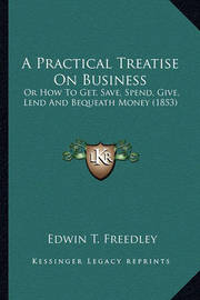 A Practical Treatise on Business a Practical Treatise on Business: Or How to Get, Save, Spend, Give, Lend and Bequeath Money (1or How to Get, Save, Spend, Give, Lend and Bequeath Money (1853) 853) by Edwin T Freedley