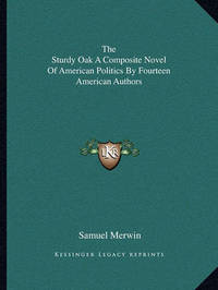 The Sturdy Oak a Composite Novel of American Politics by Fourteen American Authors by Samuel Merwin