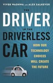 The Driver in the Driverless Car: How Our Technology Choices Will Create the Future by Alex Salkever