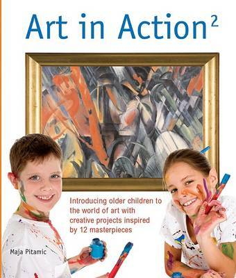 Art in Action 2: Introducing Older Children to the World of Art with Creative Projects Inspired by 12 Masterpieces by Maja Pitamic
