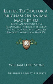 Letter to Doctor A. Brigham on Animal Magnetism: Being an Account of a Remarkable Interview Between the Author and Miss Loraina Brackett While in a State of Somnambulism by William Leete Stone