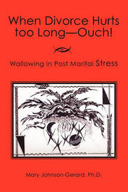 When Divorce Hurts Too Long - Ouch by Mary Johnson-Gerard Phd