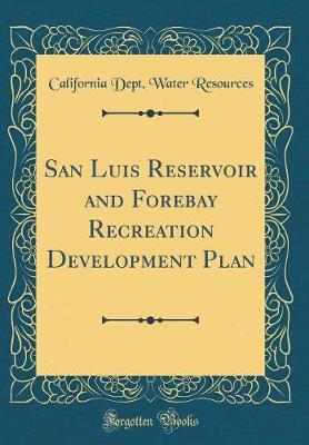 San Luis Reservoir and Forebay Recreation Development Plan (Classic Reprint) by California Dept Water Resources