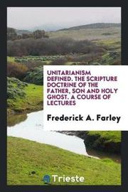 Unitarianism Defined. the Scripture Doctrine of the Father, Son and Holy Ghost. a Course of Lectures by Frederick A Farley image