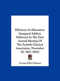 Efficiency in Education: Inaugural Address Delivered at the First Annual Meeting of the Scottish Classical Association, November 29, 1902 (1902) by George Gilbert Ramsay image