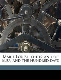 Marie Louise, the Island of Elba, and the Hundred Days by Elizabeth Gilbert Davis Martin