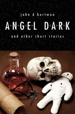 Angel Dark and Other Short Stories by John D. Hartman