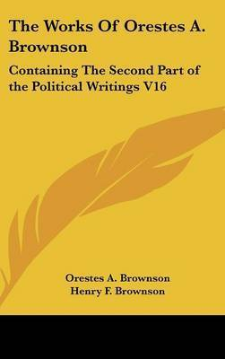 The Works Of Orestes A. Brownson: Containing The Second Part of the Political Writings V16 by Orestes A. Brownson