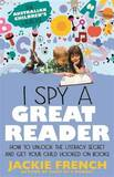 I Spy a Great Reader: How to Unlock the Literacy Secret and Get Your Child Hooked on Books by Jackie French
