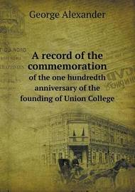 A Record of the Commemoration of the One Hundredth Anniversary of the Founding of Union College by George Alexander