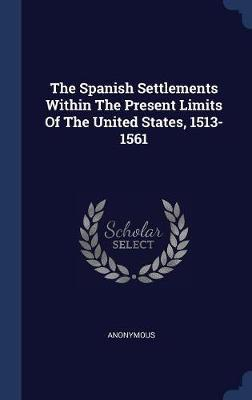 The Spanish Settlements Within the Present Limits of the United States, 1513-1561 by * Anonymous