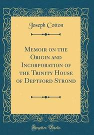 Memoir on the Origin and Incorporation of the Trinity House of Deptford Strond (Classic Reprint) by Joseph Cotton image