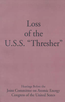 "Loss of the U.S.S. ""Thresher"": Hearings Before the Joint Committee on Atomic Energy Congress of the United States Eight-Eighth Congress First and Second Sessions on the Loss of the U.S.S. ""Thresher"" June 26, 27, July 23, 1963, and July 1, 1964 image"
