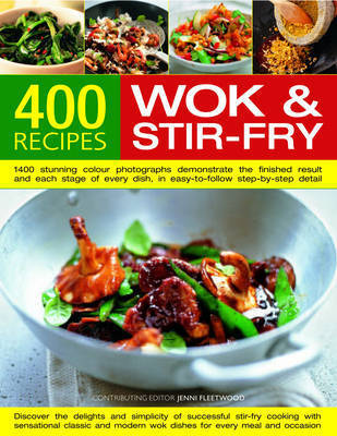 400 Wok and Stir-fry Recipes: 1400 Stunning Photographs Demonstrate Every Stage of Every Dish in Easy-to-follow Step-by-step Detail - Everything You Need to Know About Materials, Equipment, Ingredients and Accompaniments