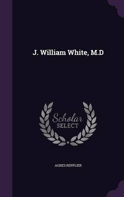 J. William White, M.D by Agnes Repplier