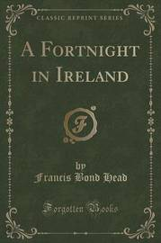 A Fortnight in Ireland (Classic Reprint) by Francis Bond Head