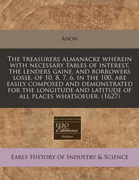 The Treasurers Almanacke Wherein with Necessary Tables of Interest, the Lenders Gaine, and Borrowers Losse, of 10, 8, 7, 6. in the 100. Are Easily Composed and Demonstrated for the Longitude and Latitude of All Places Whatsoeuer. (1627) by Anon