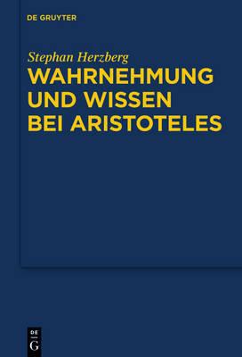 Wahrnehmung Und Wissen Bei Aristoteles: Zur Epistemologischen Funktion Der Wahrnehmung by Stephan Herzberg image