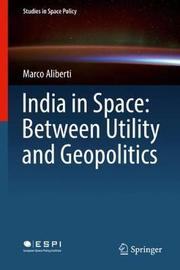 India in Space: Between Utility and Geopolitics by Marco Aliberti